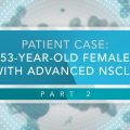 Cases in Thoracic Oncology: 53-Year-Old Female With Advanced NSCLC (Part 2)